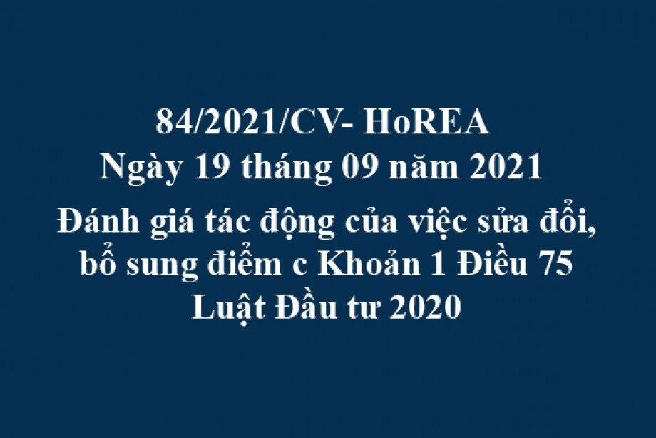 Công văn 84/2021/CV- HoREA, ngày 19 tháng 09 năm 2021 Đánh giá tác động của việc sửa đổi, bổ sung điểm c Khoản 1 Điều 75 Luật Đầu tư 2020