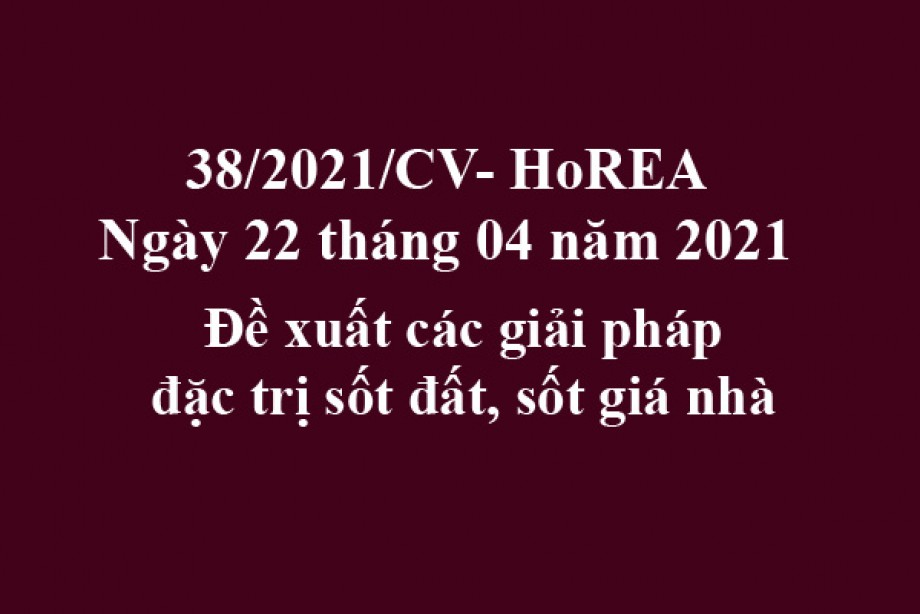 Công văn 38/2021/CV- HoREA, ngày 22 tháng 04 năm 2021 Đề xuất các giải pháp đặc trị sốt đất, sốt giá nhà