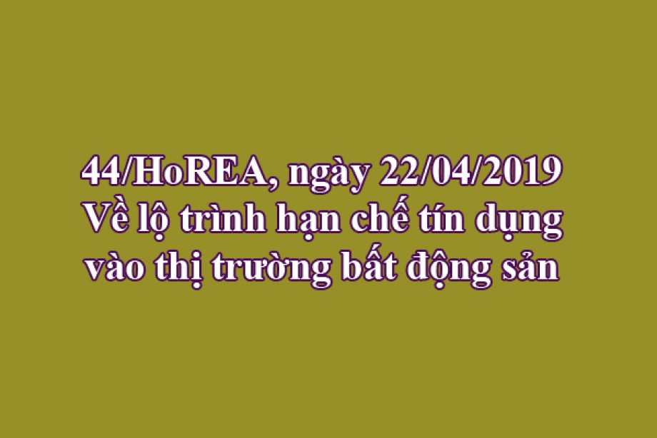 44/CV-HoREA, ngày 22/04/2019 Về lộ trình hạn chế tín dụng vào thị trường bất động sản