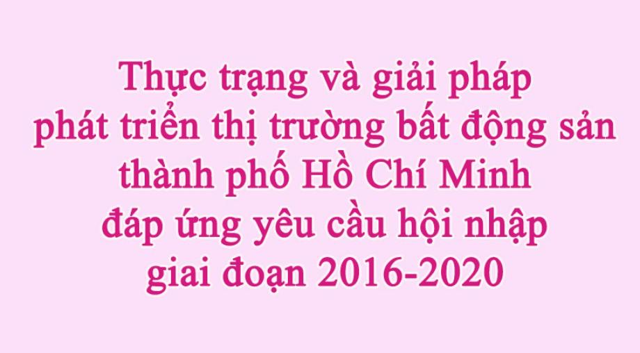 Thực trạng và giải pháp phát triển thị trường bất động sản thành phố Hồ Chí Minh đáp ứng yêu cầu hội nhập giai đoạn 2016-2020
