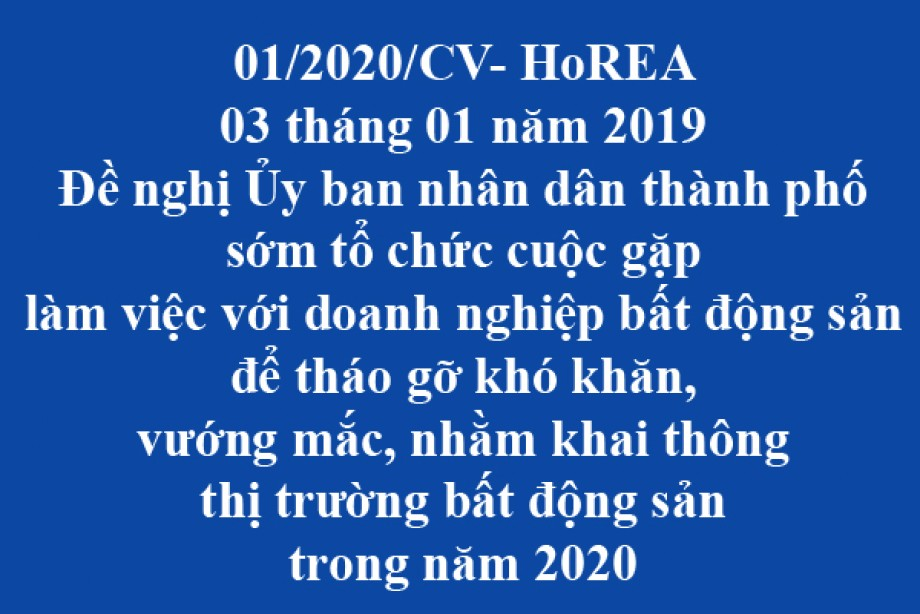 01/2020/CV- HoREA, đề nghị Ủy ban nhân dân thành phố sớm tổ chức cuộc gặp làm việc với doanh nghiệp bất động sản để tháo gỡ khó khăn, vướng mắc, nhằm khai thông thị trường bất động sản trong năm 2020