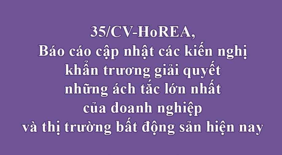 35/ CV-HoREA, Báo cáo cập nhật các kiến nghị khẩn trương giải quyết những ách tắc lớn nhất của doanh nghiệp và thị trường bất động sản hiện nay