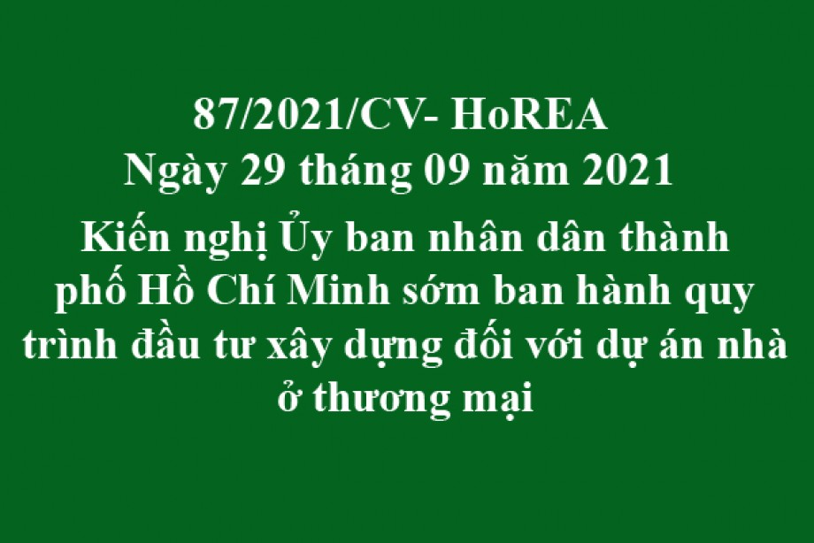 Công văn 87/2021/CV- HoREA, ngày 29 tháng 09 năm 2021 Kiến nghị Ủy ban nhân dân thành phố Hồ Chí Minh sớm ban hành quy trình đầu tư xây dựng đối với dự án nhà ở thương mại