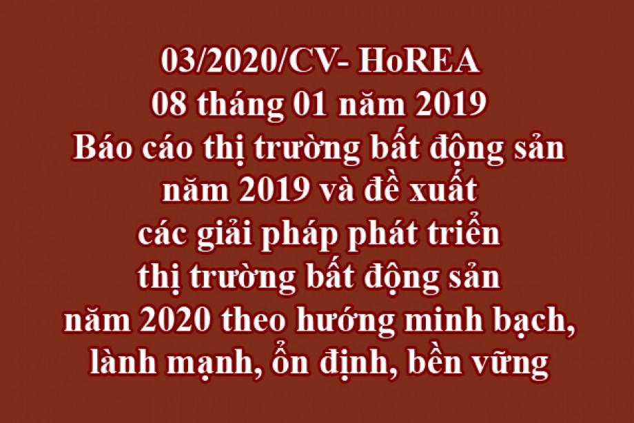 03/2020/CV- HoREA, ngày 08 tháng 01 năm 2020 Báo cáo thị trường bất động sản năm 2019 và đề xuất các giải pháp phát triển thị trường bất động sản năm 2020 theo hướng minh bạch, lành mạnh, ổn định, bền vững